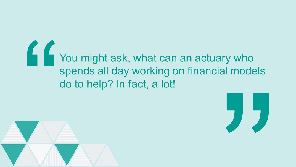Quote: You might ask, what can an actuary who spends all day working on financial models do to help? In fact, a lot!